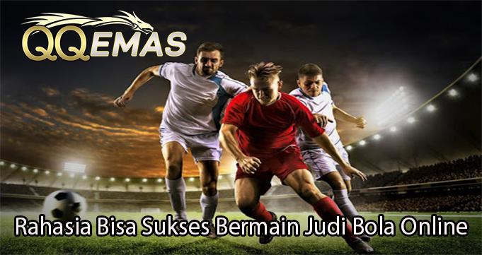 Rahasia Bisa Sukses Bermain Judi Bola Online