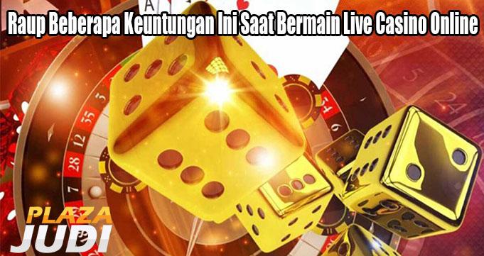 Raup Beberapa Keuntungan Ini Saat Bermain Live Casino Online